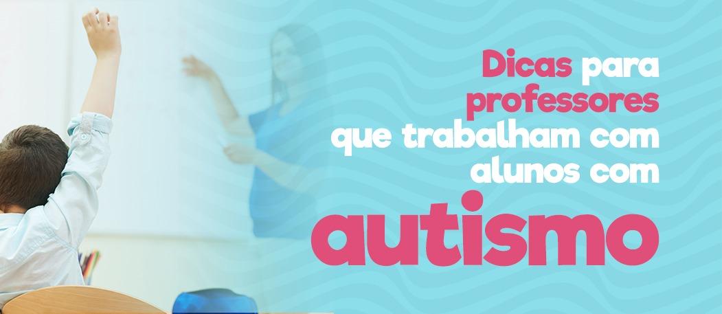 Dicas para professores que trabalham com alunos com autismo